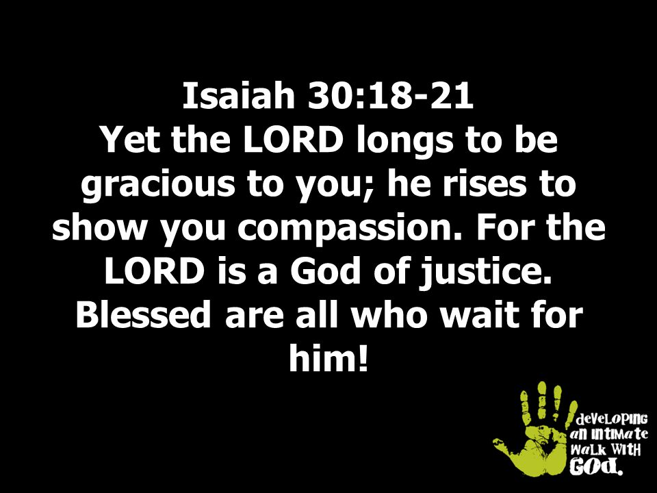 Isaiah 30:18-21 Yet the LORD longs to be gracious to you; he rises to show you compassion.