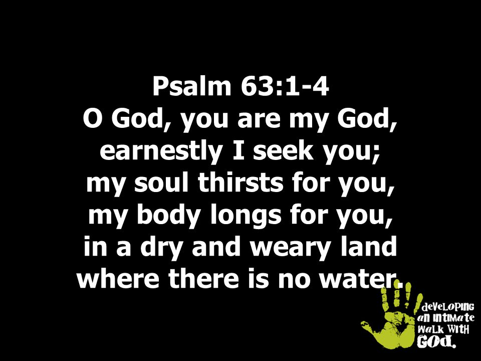 Psalm 63:1-4 O God, you are my God, earnestly I seek you; my soul thirsts for you, my body longs for you, in a dry and weary land where there is no water.