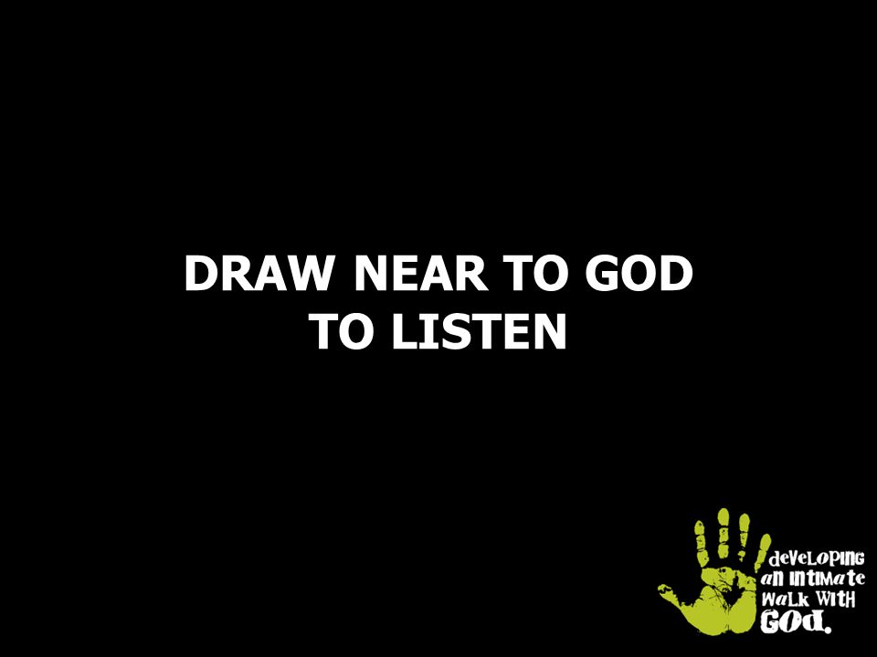 DRAW NEAR TO GOD TO LISTEN