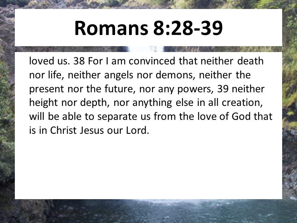 Romans 8:28-39 loved us.