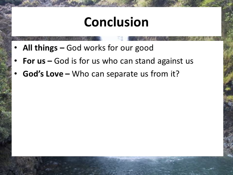 Conclusion All things – God works for our good For us – God is for us who can stand against us God's Love – Who can separate us from it?