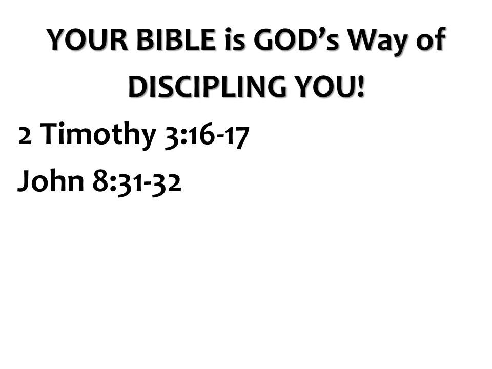 YOUR BIBLE is GOD's Way of DISCIPLING YOU! 2 Timothy 3:16-17 John 8:31-32