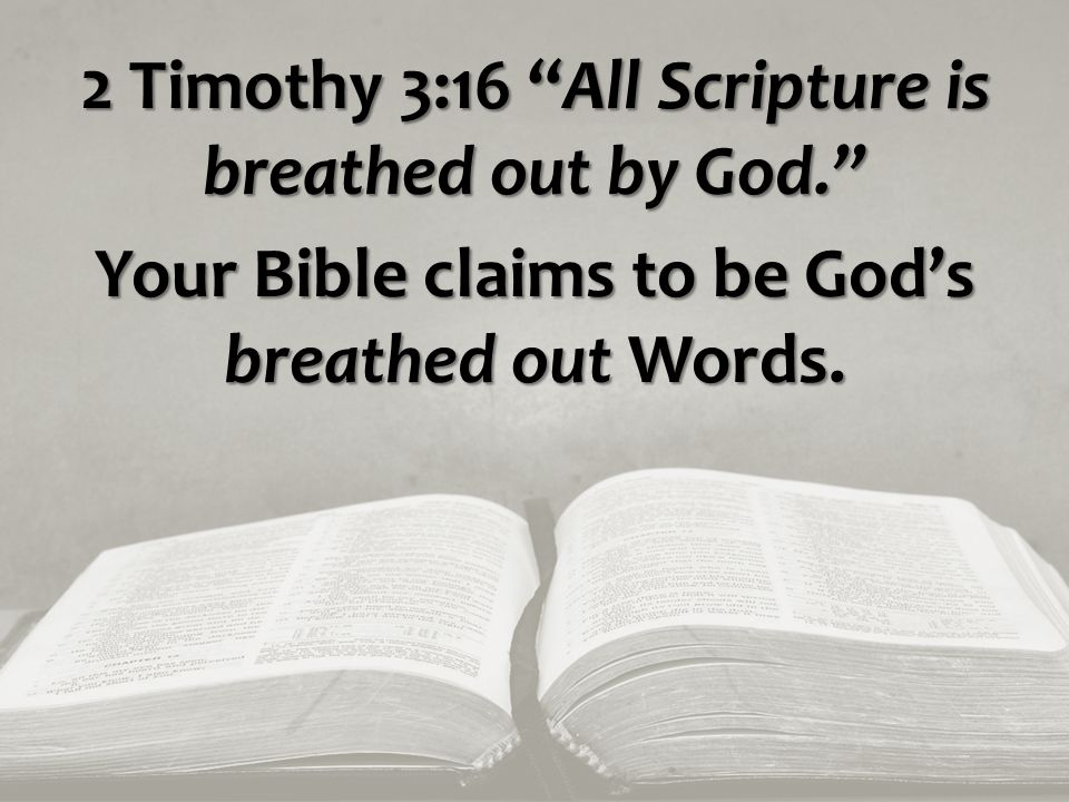 2 Timothy 3:16 All Scripture is breathed out by God. Your Bible claims to be God's breathed out Words.