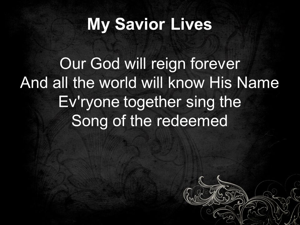 My Savior Lives Our God will reign forever And all the world will know His Name Ev'ryone together sing the Song of the redeemed