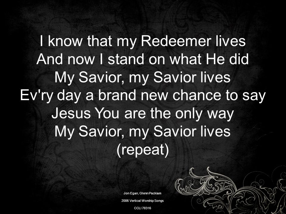 I know that my Redeemer lives And now I stand on what He did My Savior, my Savior lives Ev'ry day a brand new chance to say Jesus You are the only way