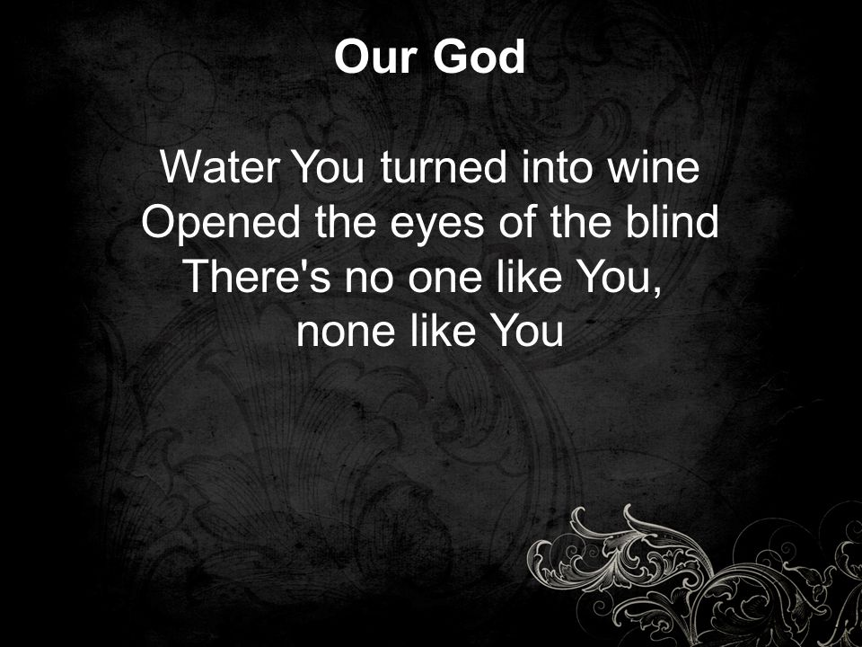 Our God Water You turned into wine Opened the eyes of the blind There's no one like You, none like You