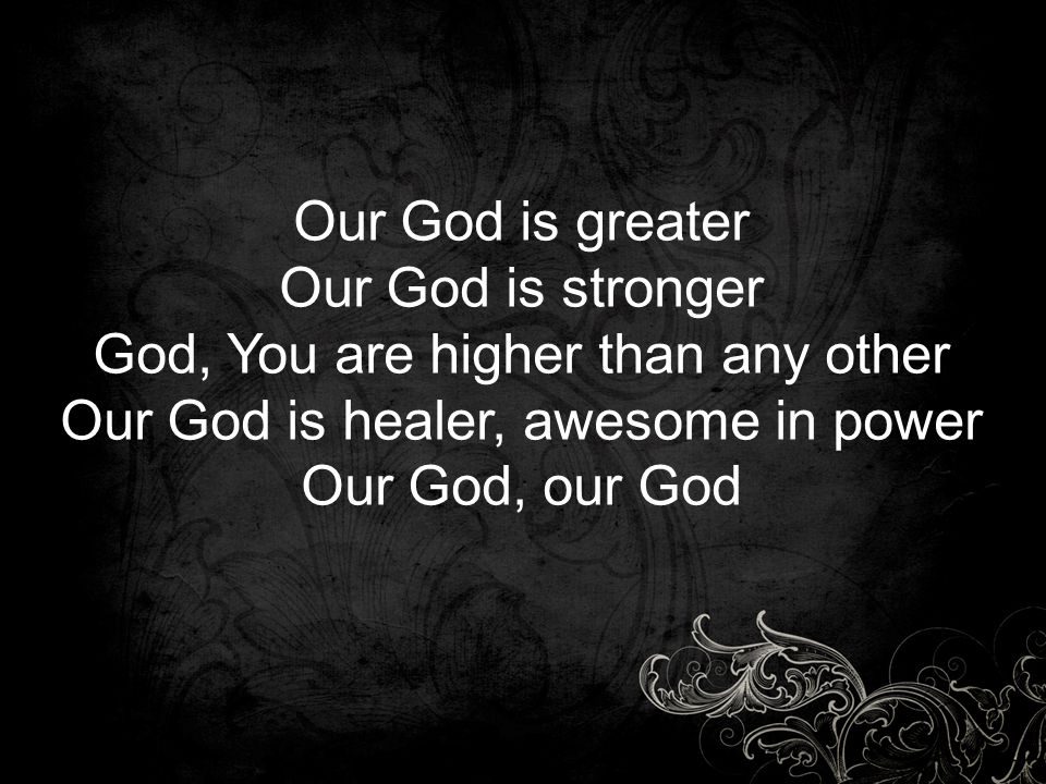 Our God is greater Our God is stronger God, You are higher than any other Our God is healer, awesome in power Our God, our God