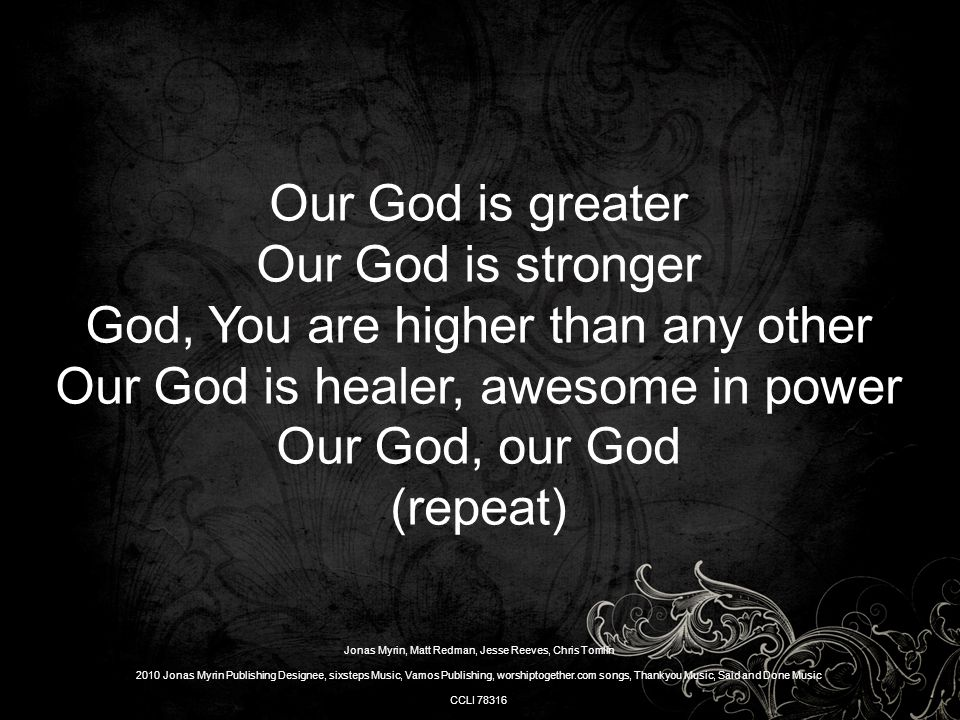 Our God is greater Our God is stronger God, You are higher than any other Our God is healer, awesome in power Our God, our God (repeat) Jonas Myrin, Matt Redman, Jesse Reeves, Chris Tomlin 2010 Jonas Myrin Publishing Designee, sixsteps Music, Vamos Publishing, worshiptogether.com songs, Thankyou Music, Said and Done Music CCLI 78316