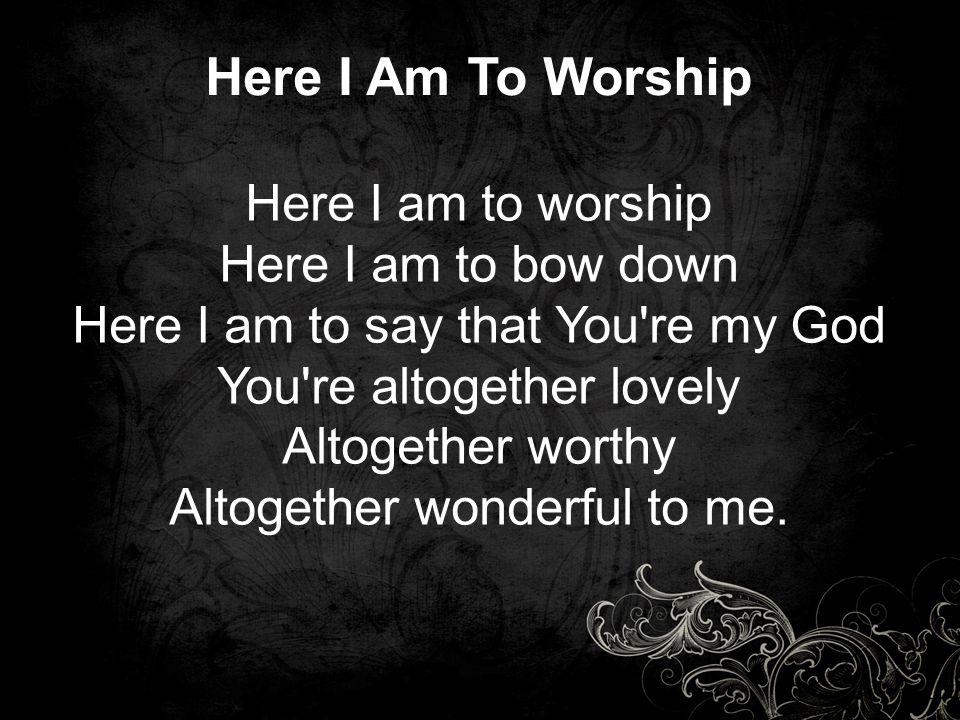 Here I Am To Worship Here I am to worship Here I am to bow down Here I am to say that You re my God You re altogether lovely Altogether worthy Altogether wonderful to me.