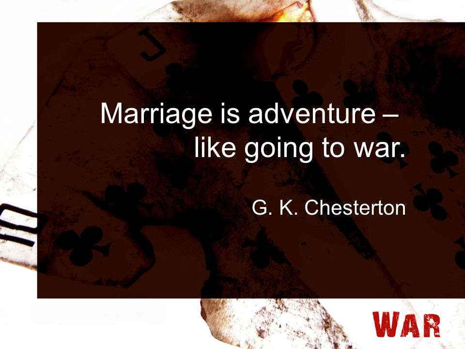 Marriage is adventure – like going to war. G. K. Chesterton