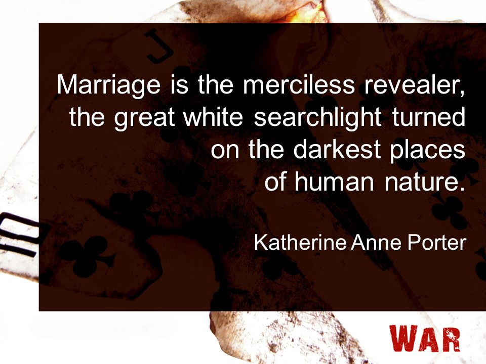 Marriage is the merciless revealer, the great white searchlight turned on the darkest places of human nature. Katherine Anne Porter