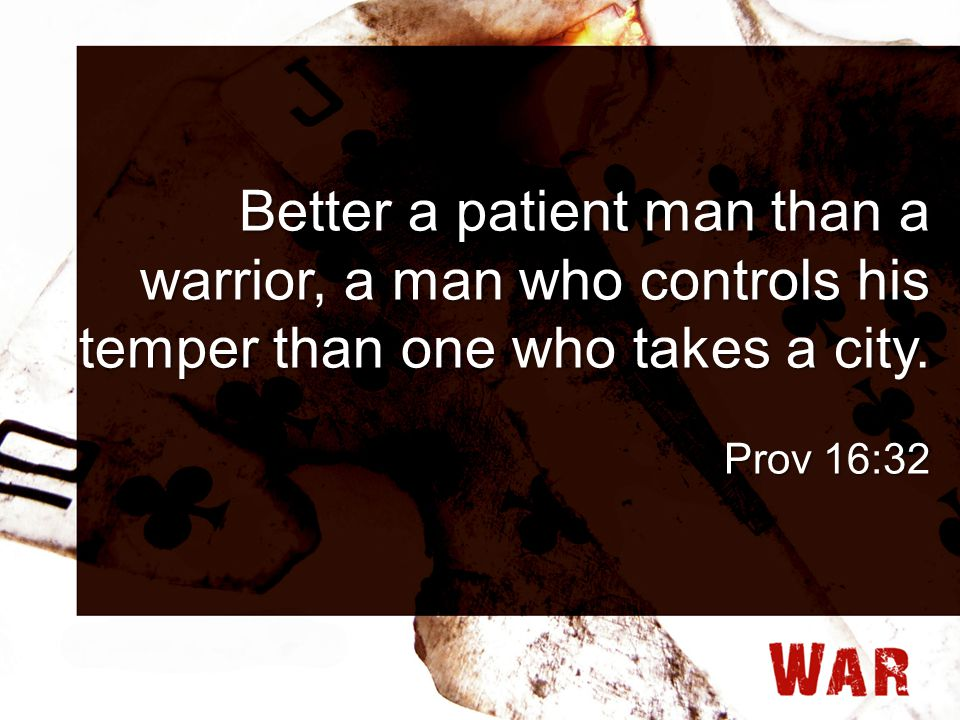 Better a patient man than a warrior, a man who controls his temper than one who takes a city. Prov 16:32