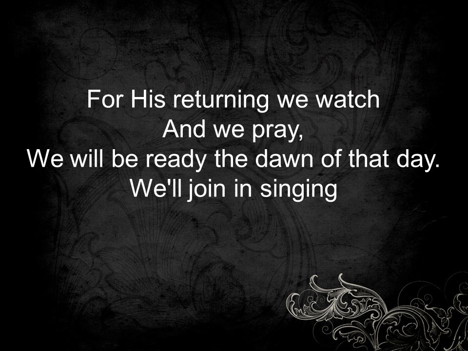 For His returning we watch And we pray, We will be ready the dawn of that day. We'll join in singing