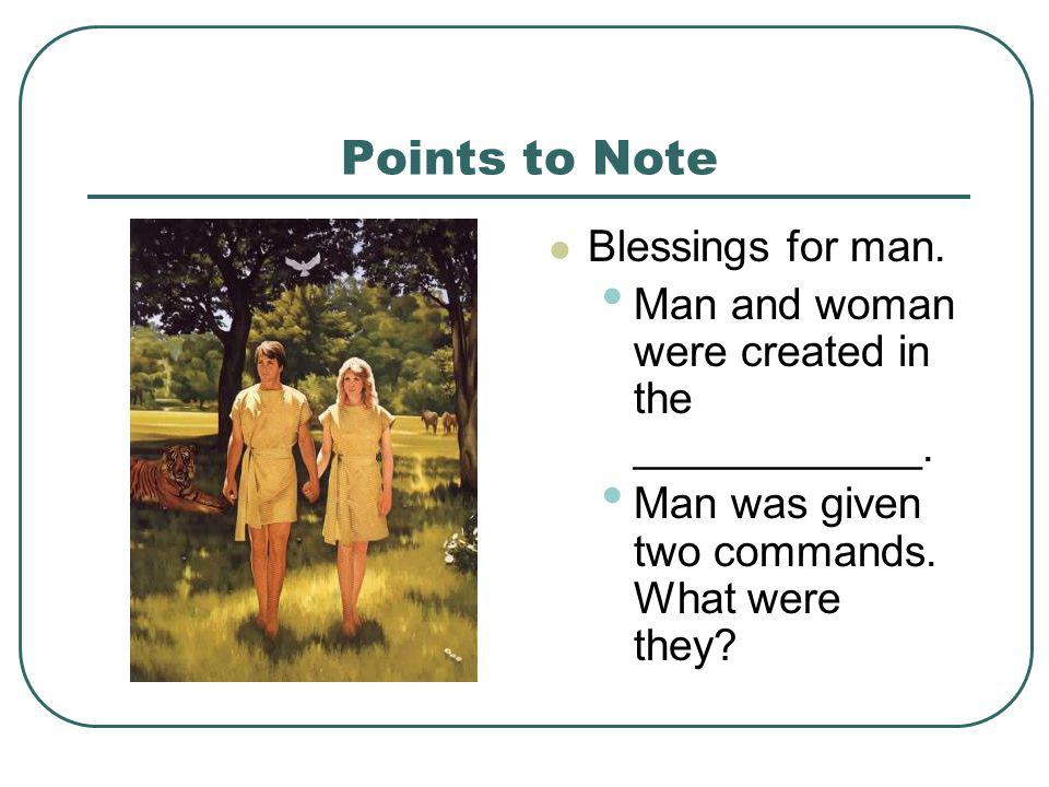 Points to Note Blessings for man. Man and woman were created in the ____________. Man was given two commands. What were they?