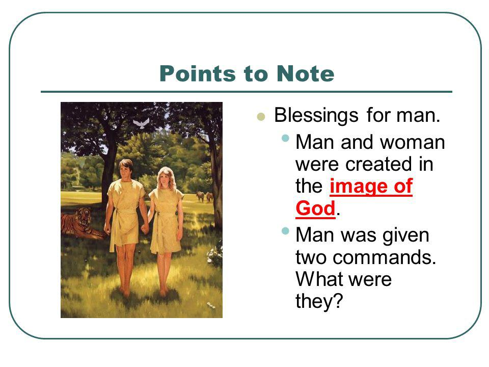 Points to Note Blessings for man. Man and woman were created in the image of God. Man was given two commands. What were they?