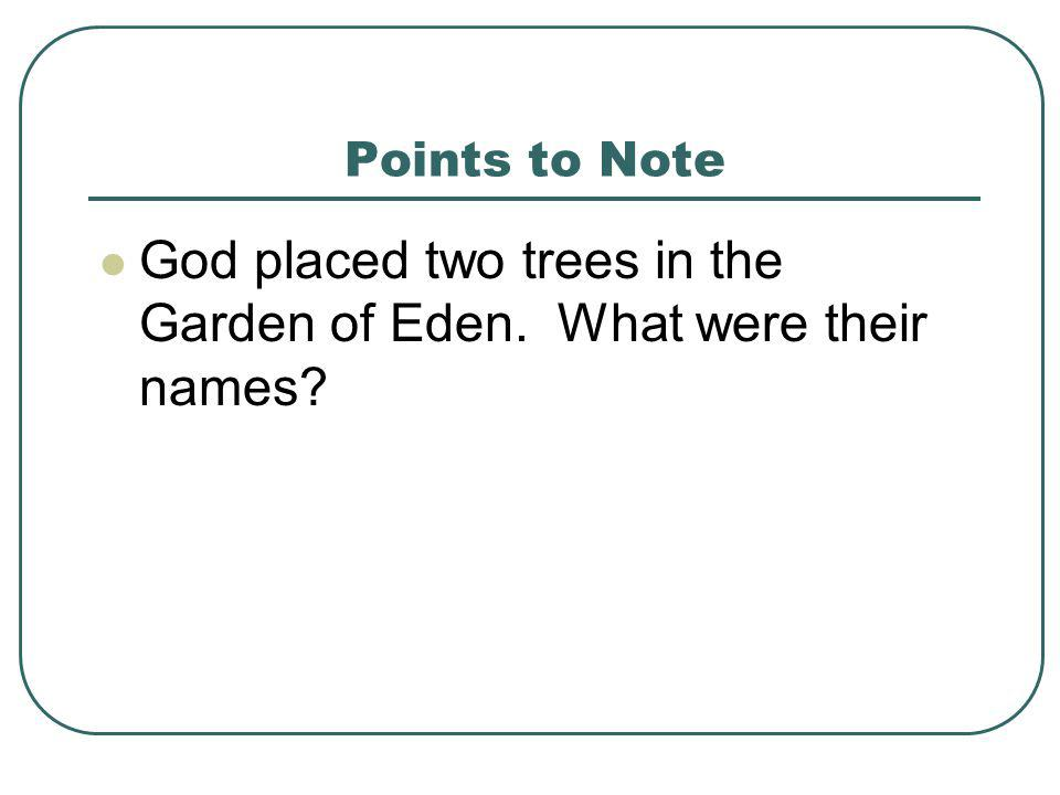 Points to Note God placed two trees in the Garden of Eden. What were their names?