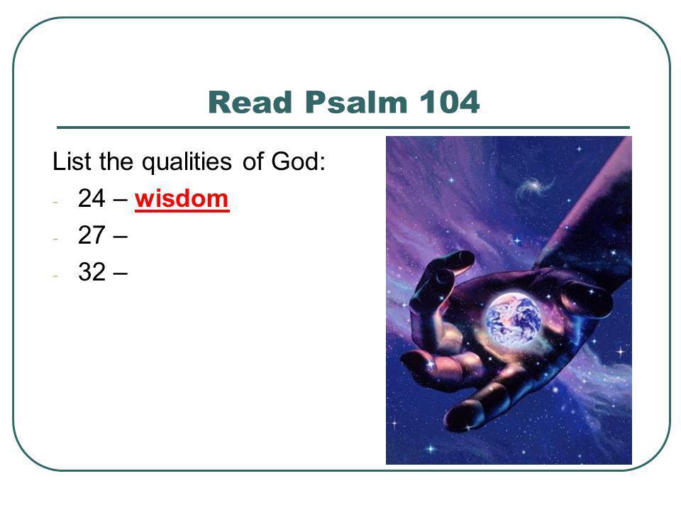 Read Psalm 104 List the qualities of God: - 24 – wisdom - 27 – - 32 –