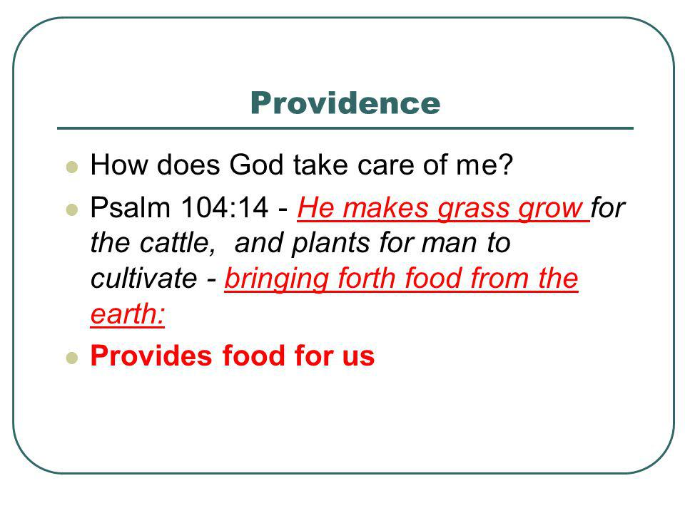 Providence How does God take care of me? Psalm 104:14 - He makes grass grow for the cattle, and plants for man to cultivate - bringing forth food from