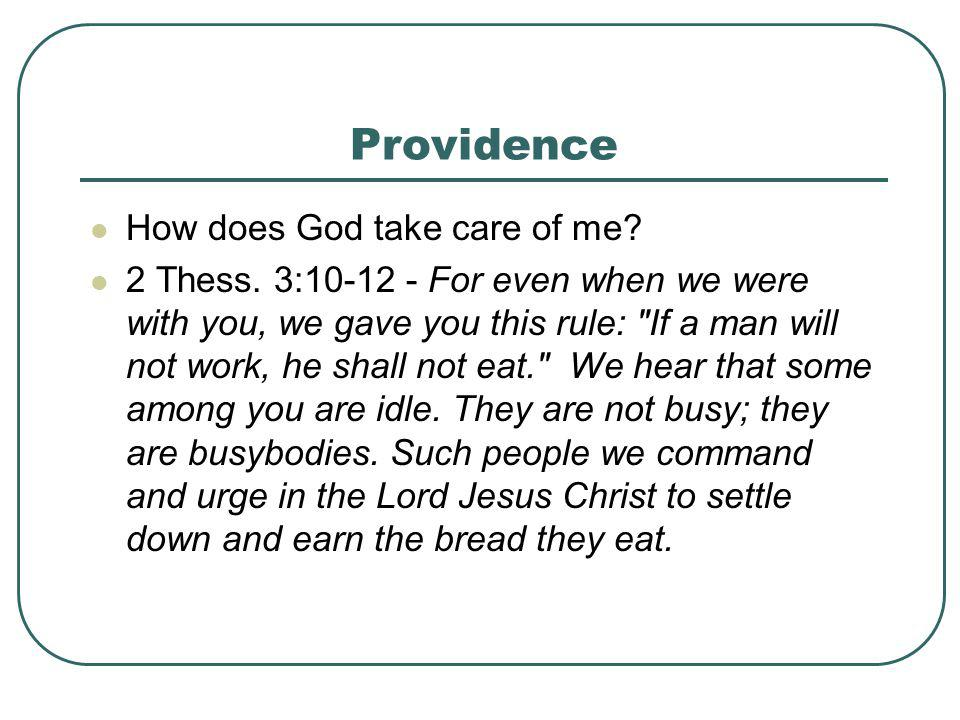 Providence How does God take care of me? 2 Thess. 3:10-12 - For even when we were with you, we gave you this rule: