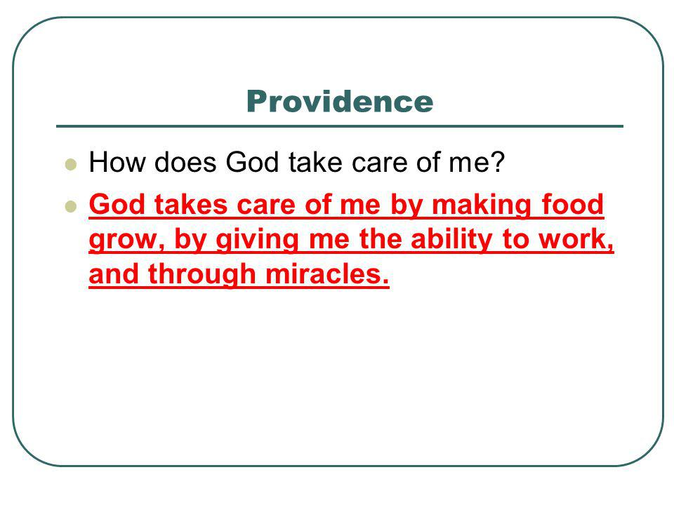 Providence How does God take care of me? God takes care of me by making food grow, by giving me the ability to work, and through miracles.