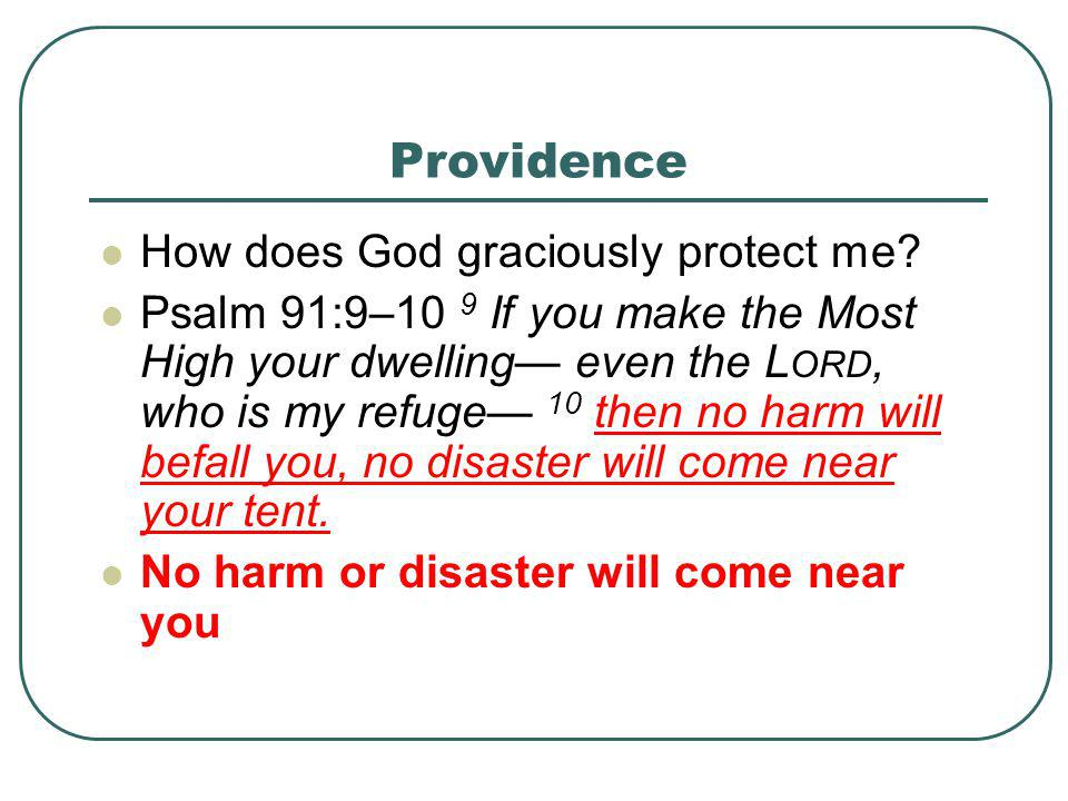 Providence How does God graciously protect me? Psalm 91:9–10 9 If you make the Most High your dwelling— even the L ORD, who is my refuge— 10 then no h