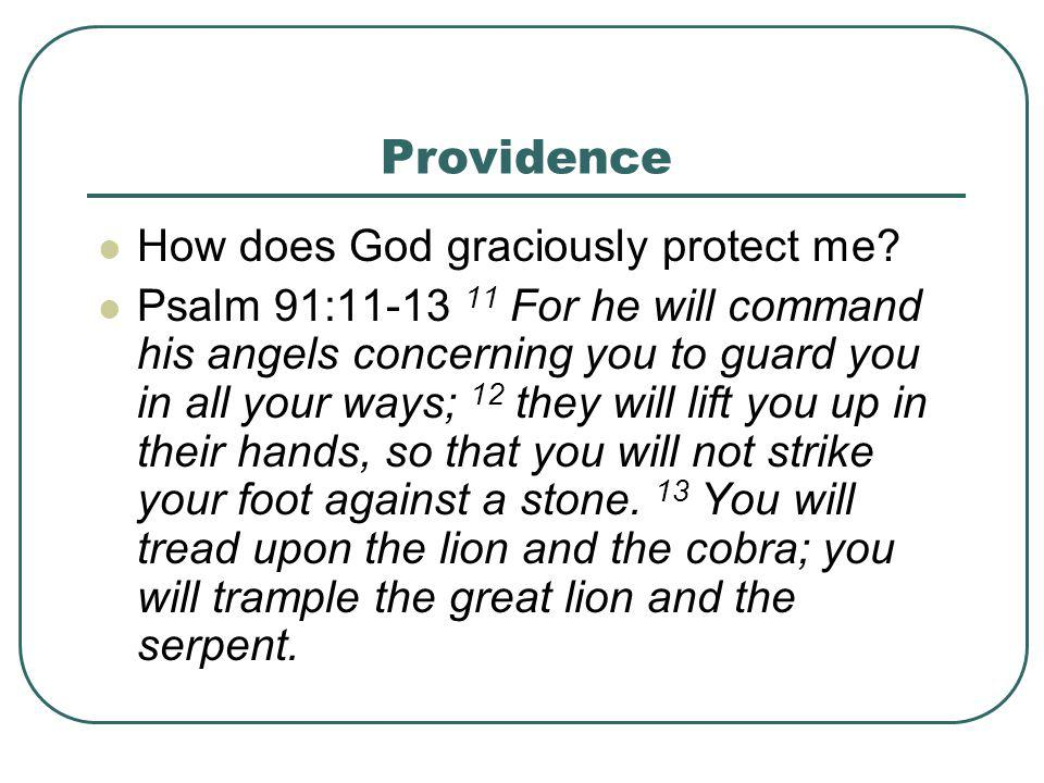 Providence How does God graciously protect me? Psalm 91:11-13 11 For he will command his angels concerning you to guard you in all your ways; 12 they