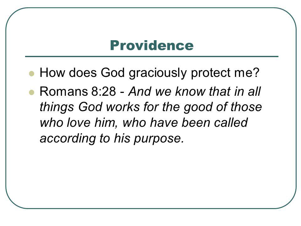 Providence How does God graciously protect me? Romans 8:28 - And we know that in all things God works for the good of those who love him, who have bee