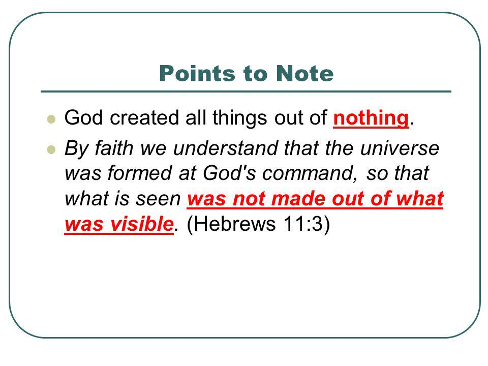 Points to Note God created all things out of nothing. By faith we understand that the universe was formed at God's command, so that what is seen was n