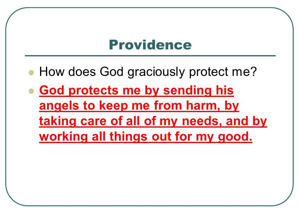 Providence How does God graciously protect me? God protects me by sending his angels to keep me from harm, by taking care of all of my needs, and by w