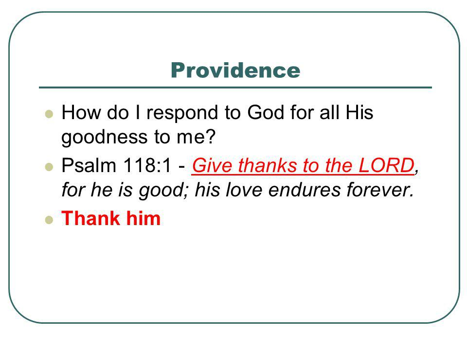 Providence How do I respond to God for all His goodness to me? Psalm 118:1 - Give thanks to the LORD, for he is good; his love endures forever. Thank