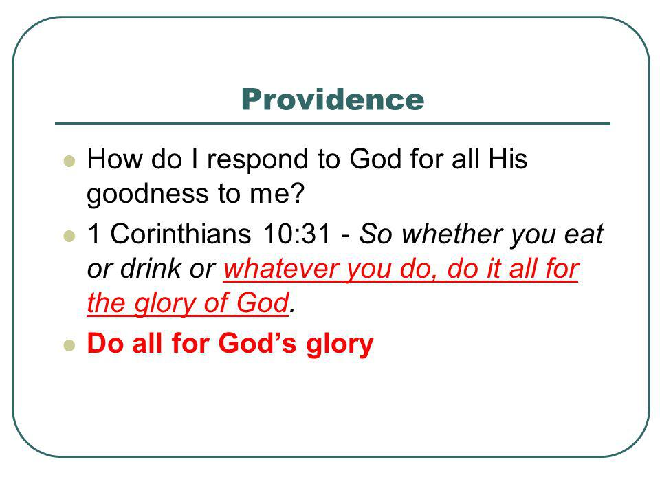 Providence How do I respond to God for all His goodness to me? 1 Corinthians 10:31 - So whether you eat or drink or whatever you do, do it all for the