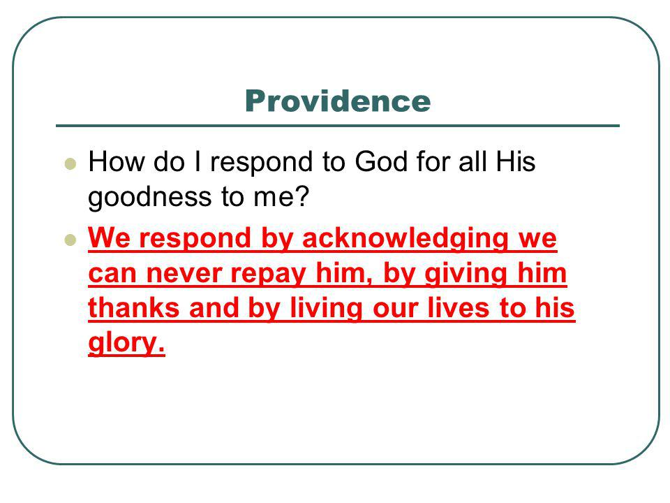 Providence How do I respond to God for all His goodness to me? We respond by acknowledging we can never repay him, by giving him thanks and by living