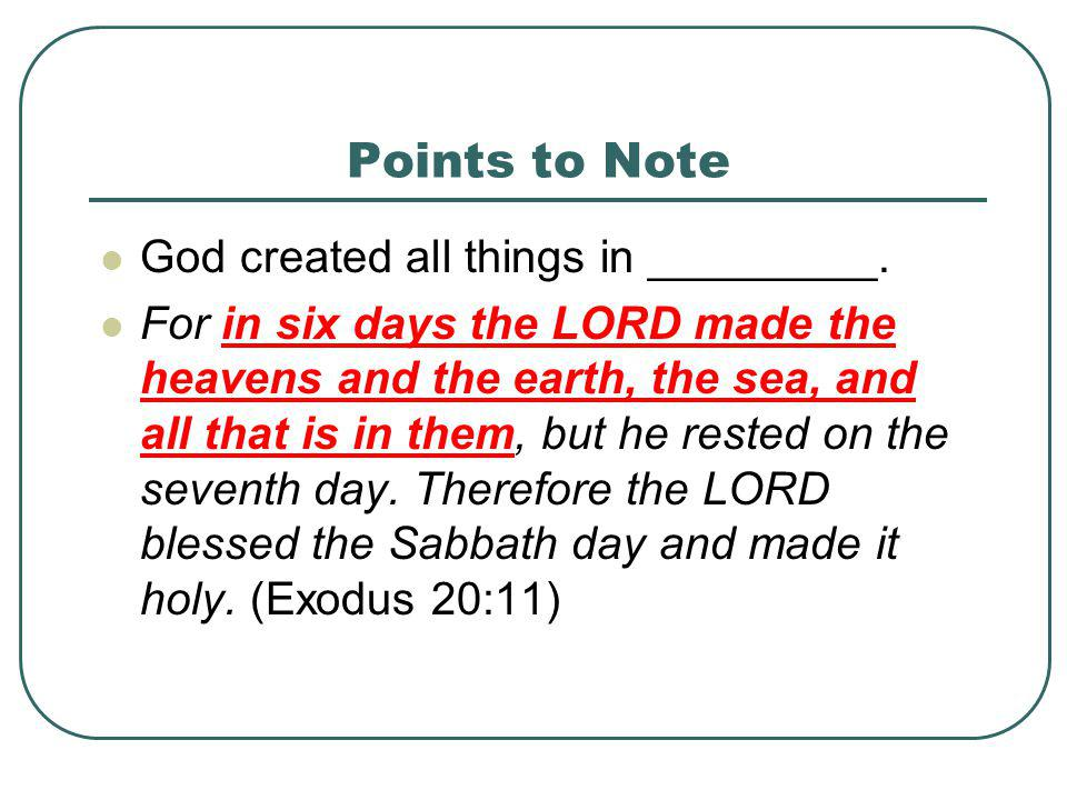 Points to Note God created all things in _________. For in six days the LORD made the heavens and the earth, the sea, and all that is in them, but he