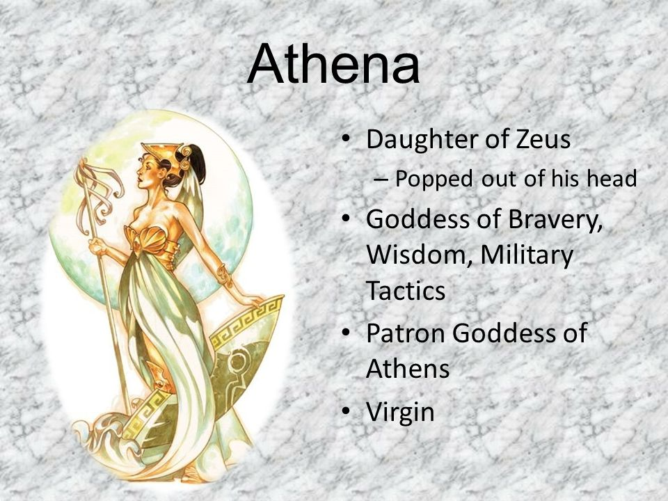 Athena Daughter of Zeus – Popped out of his head Goddess of Bravery, Wisdom, Military Tactics Patron Goddess of Athens Virgin