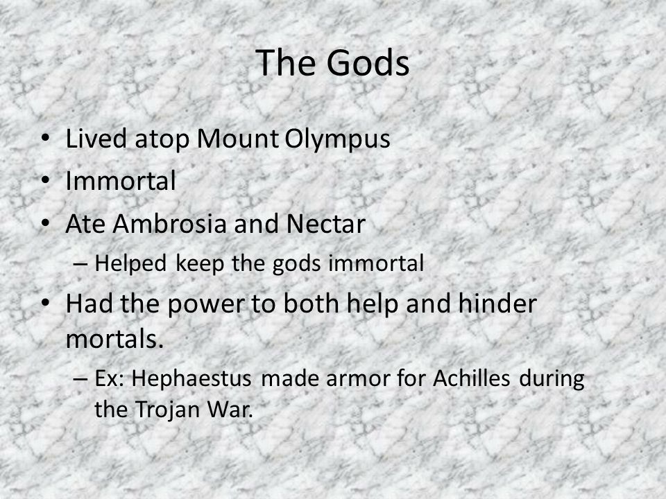 The Gods Lived atop Mount Olympus Immortal Ate Ambrosia and Nectar – Helped keep the gods immortal Had the power to both help and hinder mortals. – Ex