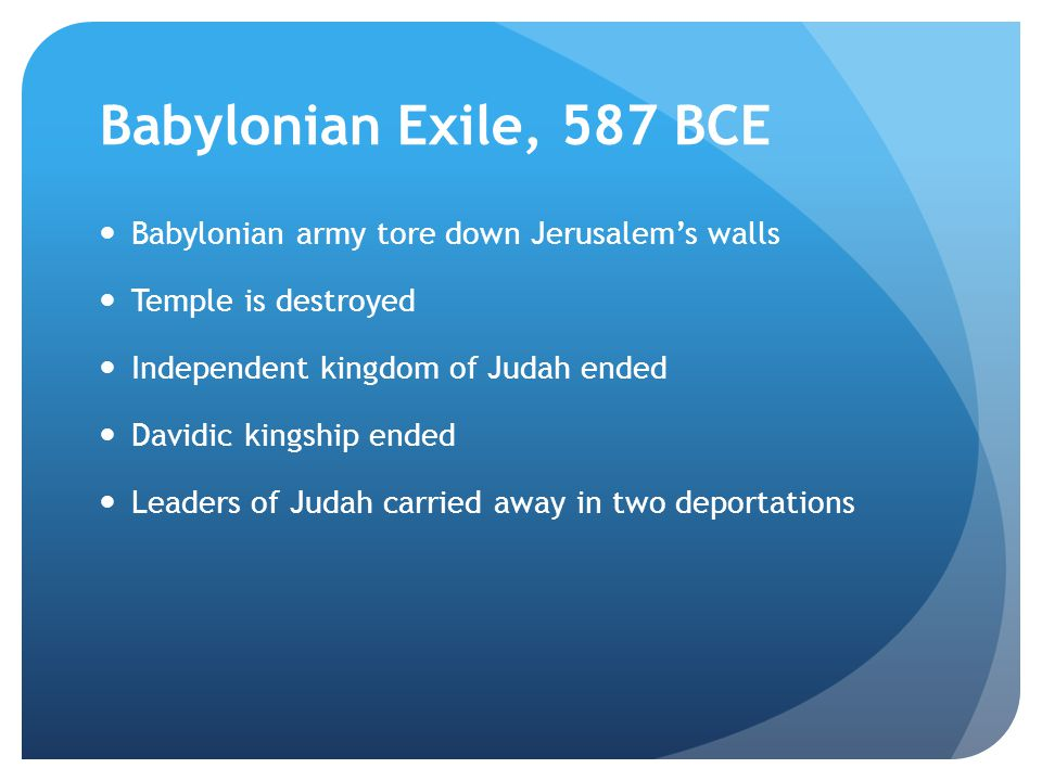 Babylonian Exile, 587 BCE Babylonian army tore down Jerusalem's walls Temple is destroyed Independent kingdom of Judah ended Davidic kingship ended Leaders of Judah carried away in two deportations