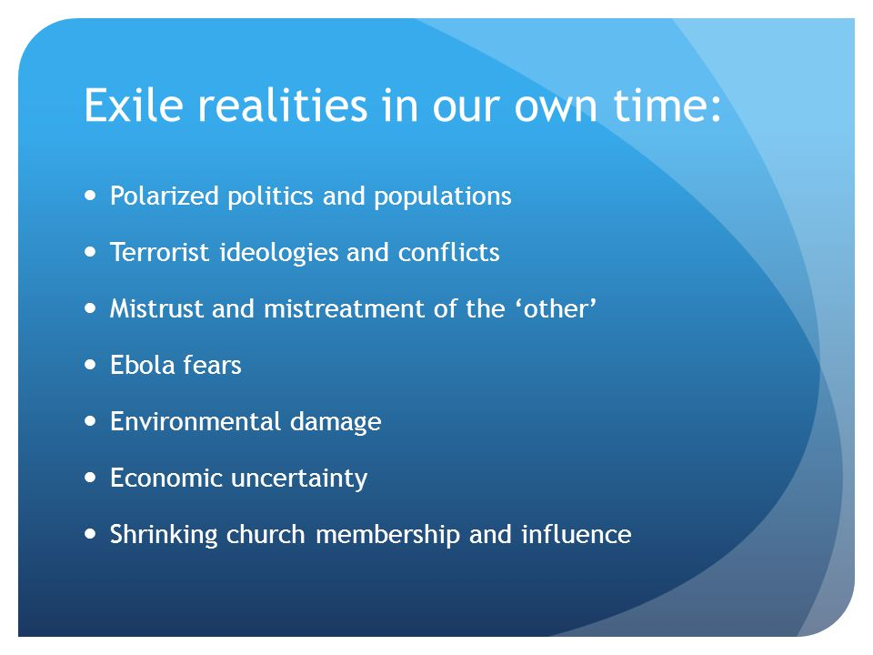 Exile realities in our own time: Polarized politics and populations Terrorist ideologies and conflicts Mistrust and mistreatment of the 'other' Ebola fears Environmental damage Economic uncertainty Shrinking church membership and influence
