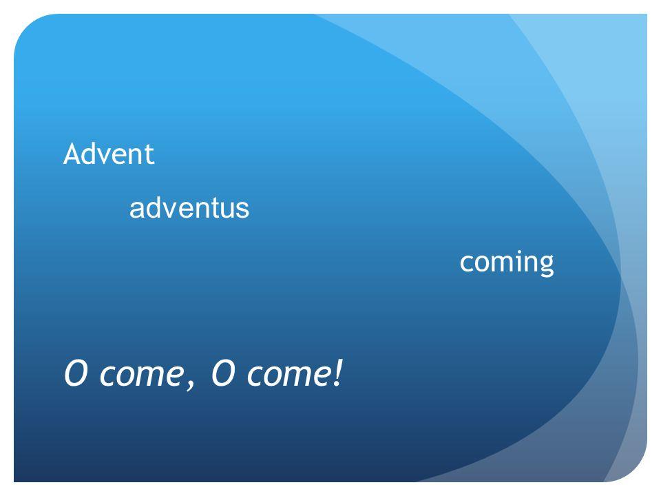 Advent adventus coming O come, O come!