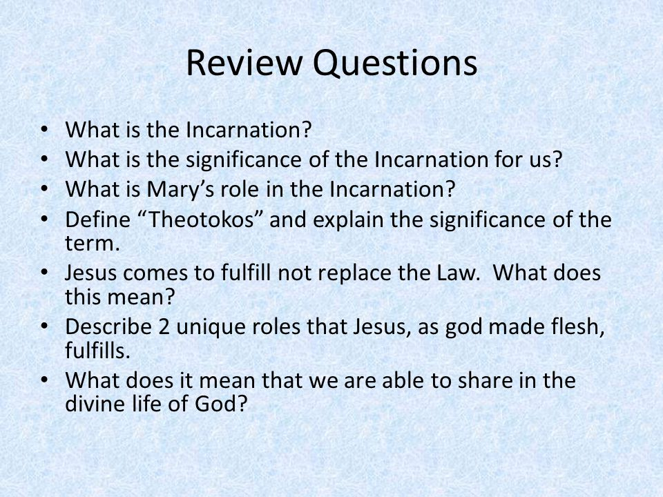 "Review Questions What is the Incarnation? What is the significance of the Incarnation for us? What is Mary's role in the Incarnation? Define ""Theotoko"