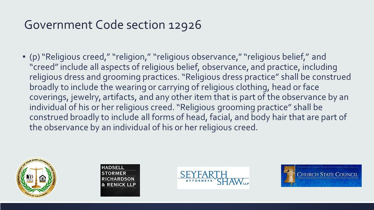 Government Code section 12940, subdivsion (l)(1) Religious belief or observance, as used in this section, includes, but is not limited to, observance