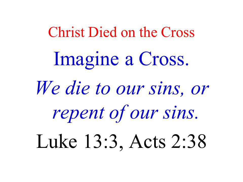 Christ Died on the Cross Imagine a Cross. We die to our sins, or repent of our sins. Luke 13:3, Acts 2:38