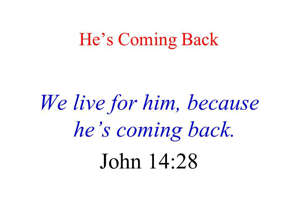 He's Coming Back We live for him, because he's coming back. John 14:28