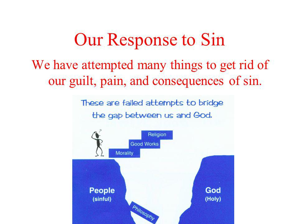 Our Response to Sin We have attempted many things to get rid of our guilt, pain, and consequences of sin.
