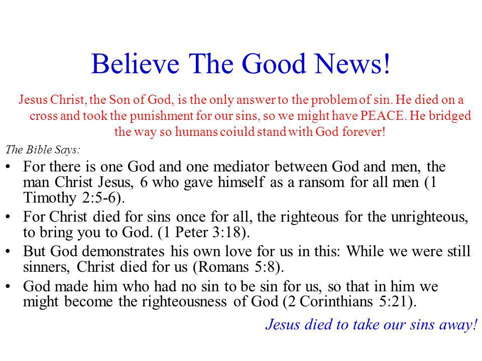 Believe The Good News! Jesus Christ, the Son of God, is the only answer to the problem of sin. He died on a cross and took the punishment for our sins