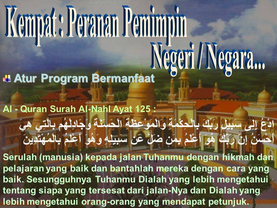 Atur Program Bermanfaat Atur Program Bermanfaat Al - Quran Surah Al-Nahl Ayat 125 : ادْعُ إِلِى سَبِيلِ رَبِّكَ بِالْحِكْمَةِ وَالْمَوْعِظَةِ الْحَسَنَةِ وَجَادِلْهُم بِالَّتِي هِيَ أَحْسَنُ إِنَّ رَبَّكَ هُوَ أَعْلَمُ بِمَن ضَلَّ عَن سَبِيلِهِ وَهُوَ أَعْلَمُ بِالْمُهْتَدِينَ Serulah (manusia) kepada jalan Tuhanmu dengan hikmah dan pelajaran yang baik dan bantahlah mereka dengan cara yang baik.