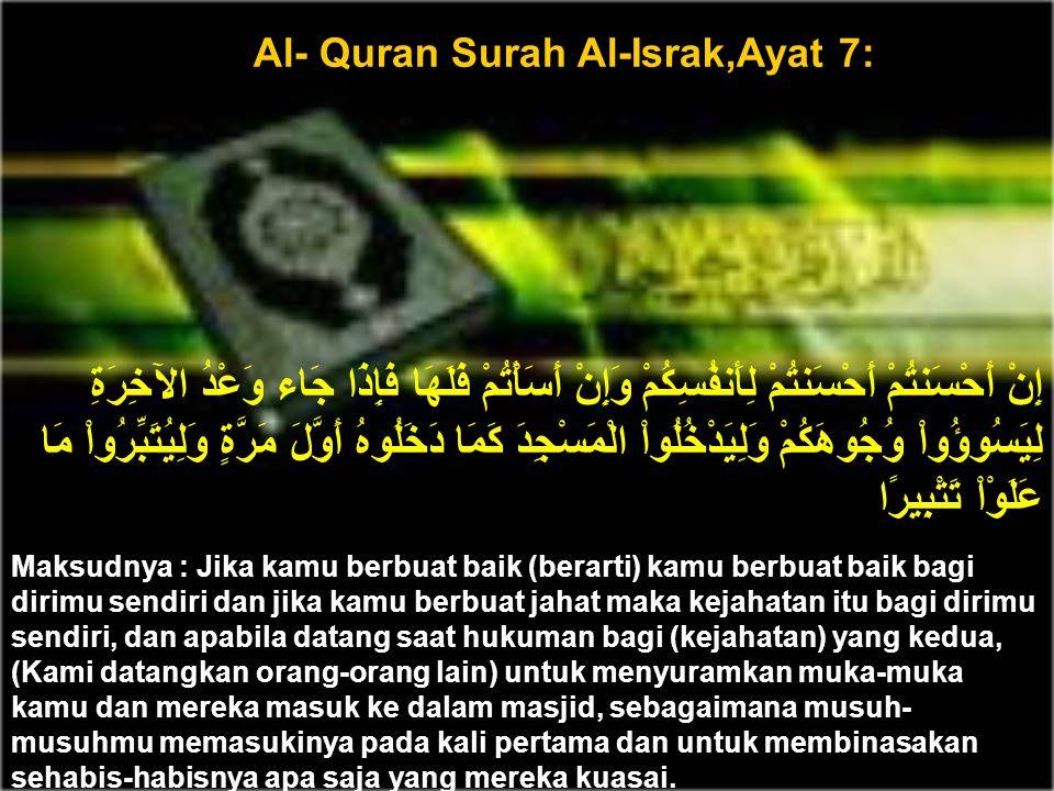 Al- Quran Surah Al-Israk,Ayat 7: إِنْ أَحْسَنتُمْ أَحْسَنتُمْ لِأَنفُسِكُمْ وَإِنْ أَسَأْتُمْ فَلَهَا فَإِذَا جَاء وَعْدُ الآخِرَةِ لِيَسُوؤُواْ وُجُوهَكُمْ وَلِيَدْخُلُواْ الْمَسْجِدَ كَمَا دَخَلُوهُ أَوَّلَ مَرَّةٍ وَلِيُتَبِّرُواْ مَا عَلَوْاْ تَتْبِيرًا Maksudnya : Jika kamu berbuat baik (berarti) kamu berbuat baik bagi dirimu sendiri dan jika kamu berbuat jahat maka kejahatan itu bagi dirimu sendiri, dan apabila datang saat hukuman bagi (kejahatan) yang kedua, (Kami datangkan orang-orang lain) untuk menyuramkan muka-muka kamu dan mereka masuk ke dalam masjid, sebagaimana musuh- musuhmu memasukinya pada kali pertama dan untuk membinasakan sehabis-habisnya apa saja yang mereka kuasai.
