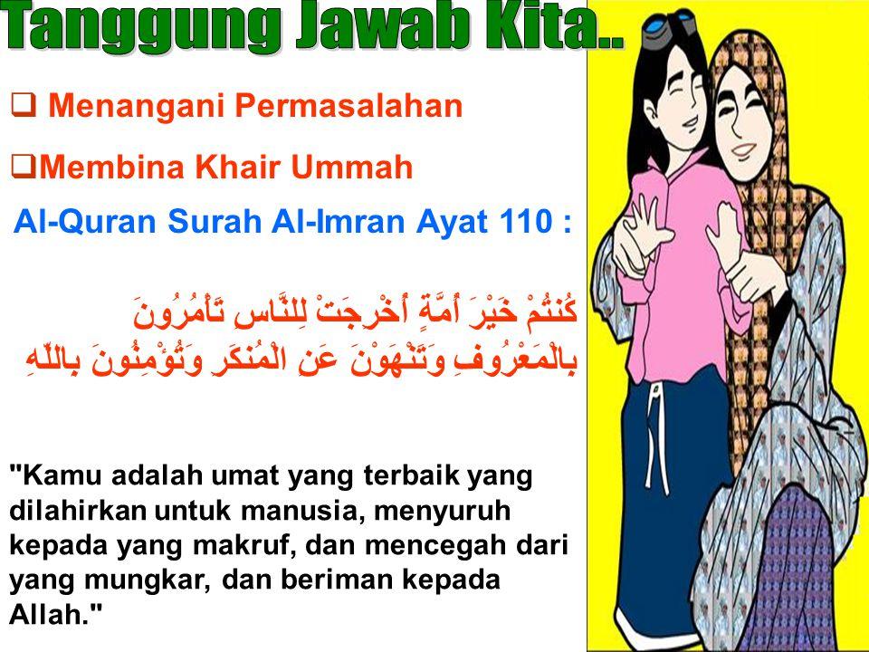  Menangani Permasalahan  Membina Khair Ummah Al-Quran Surah Al-Imran Ayat 110 : كُنتُمْ خَيْرَ أُمَّةٍ أُخْرِجَتْ لِلنَّاسِ تَأْمُرُونَ بِالْمَعْرُوفِ وَتَنْهَوْنَ عَنِ الْمُنكَرِ وَتُؤْمِنُونَ بِاللّهِ Kamu adalah umat yang terbaik yang dilahirkan untuk manusia, menyuruh kepada yang makruf, dan mencegah dari yang mungkar, dan beriman kepada Allah.