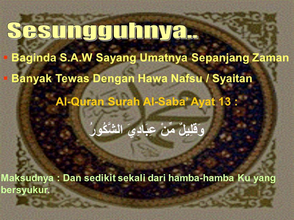  Baginda S.A.W Sayang Umatnya Sepanjang Zaman  Banyak Tewas Dengan Hawa Nafsu / Syaitan Al-Quran Surah Al-Saba' Ayat 13 : وَقَلِيلٌ مِّنْ عِبَادِيَ الشَّكُورُ Maksudnya : Dan sedikit sekali dari hamba-hamba Ku yang bersyukur.