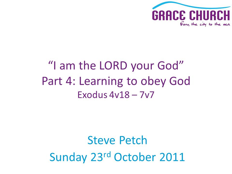 "Steve Petch Sunday 23 rd October 2011 ""I am the LORD your God"" Part 4: Learning to obey God Exodus 4v18 – 7v7"