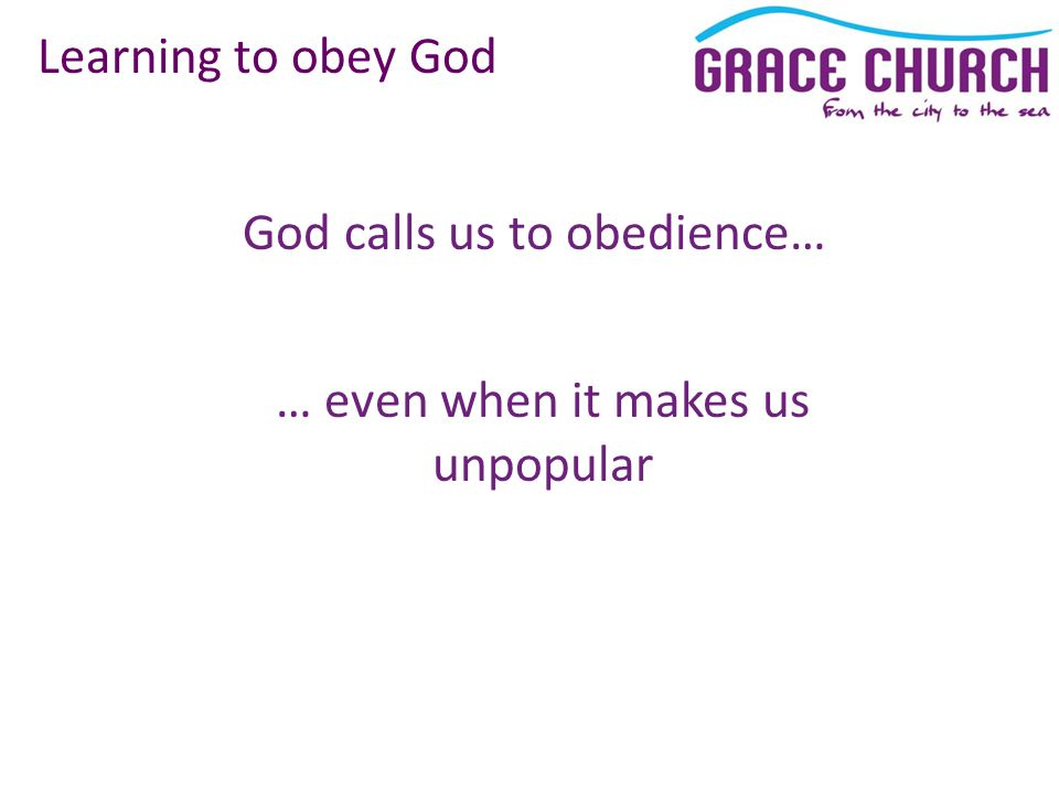 God calls us to obedience… Learning to obey God … even when it makes us unpopular